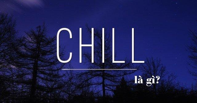 Chill là gì ? Thông tin ĐẦY ĐỦ về ý nghĩa của Chill